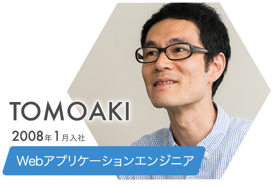 TOMOAKI 2008年1月入社 Webアプリケーションエンジニア